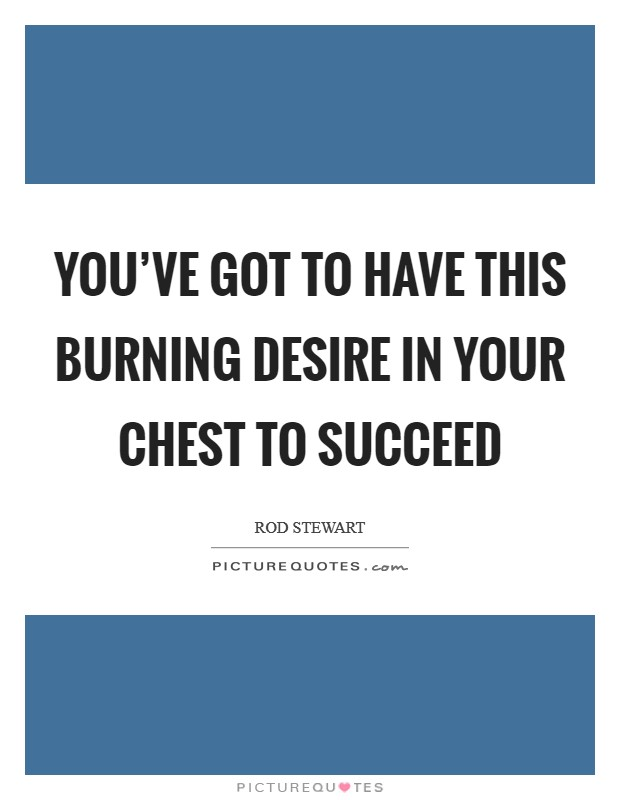 You've got to have this burning desire in your chest to succeed Picture Quote #1