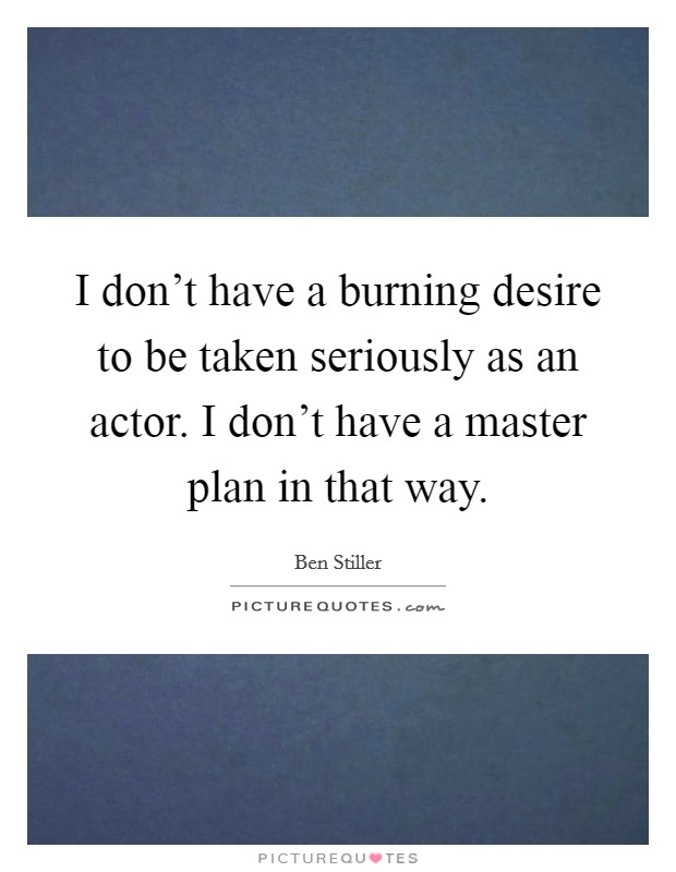 I don't have a burning desire to be taken seriously as an actor. I don't have a master plan in that way Picture Quote #1