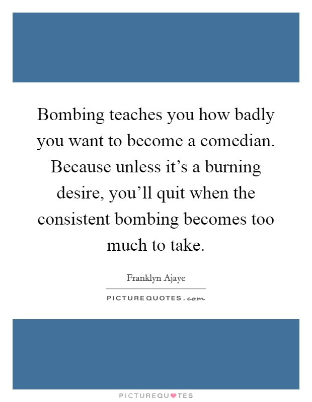 Bombing teaches you how badly you want to become a comedian. Because unless it's a burning desire, you'll quit when the consistent bombing becomes too much to take Picture Quote #1