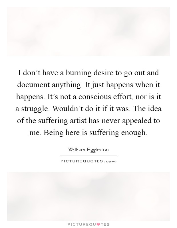 I don't have a burning desire to go out and document anything. It just happens when it happens. It's not a conscious effort, nor is it a struggle. Wouldn't do it if it was. The idea of the suffering artist has never appealed to me. Being here is suffering enough Picture Quote #1
