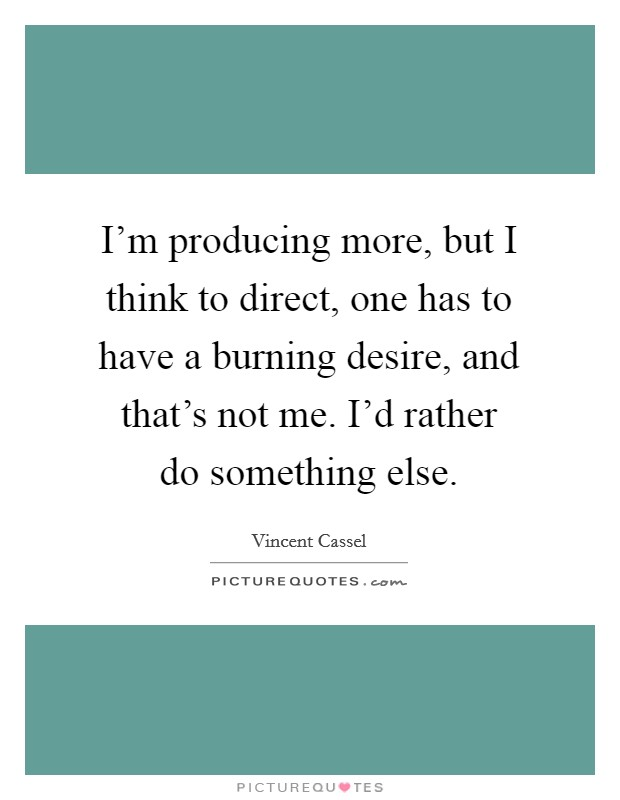 I'm producing more, but I think to direct, one has to have a burning desire, and that's not me. I'd rather do something else Picture Quote #1