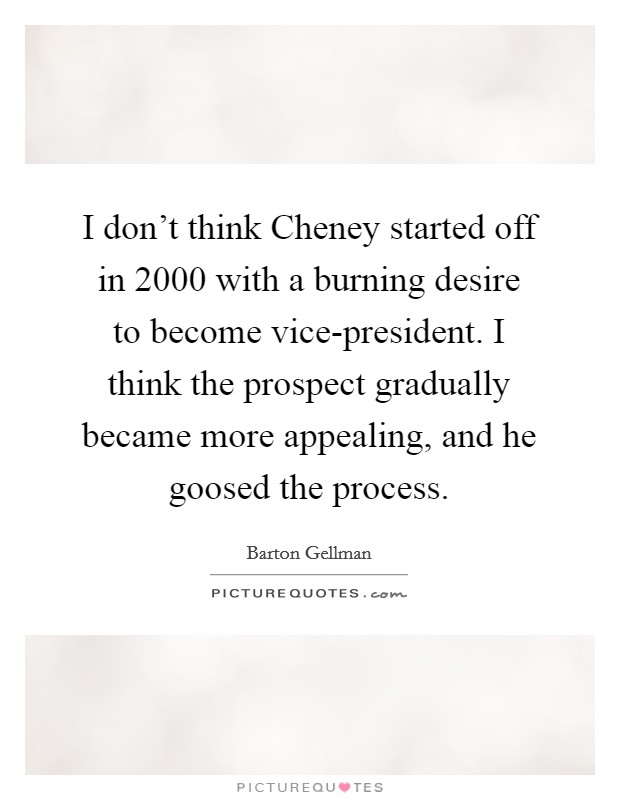 I don't think Cheney started off in 2000 with a burning desire to become vice-president. I think the prospect gradually became more appealing, and he goosed the process Picture Quote #1