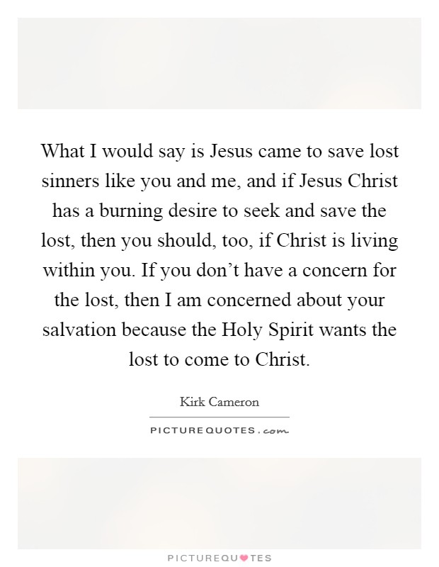 What I would say is Jesus came to save lost sinners like you and me, and if Jesus Christ has a burning desire to seek and save the lost, then you should, too, if Christ is living within you. If you don't have a concern for the lost, then I am concerned about your salvation because the Holy Spirit wants the lost to come to Christ Picture Quote #1