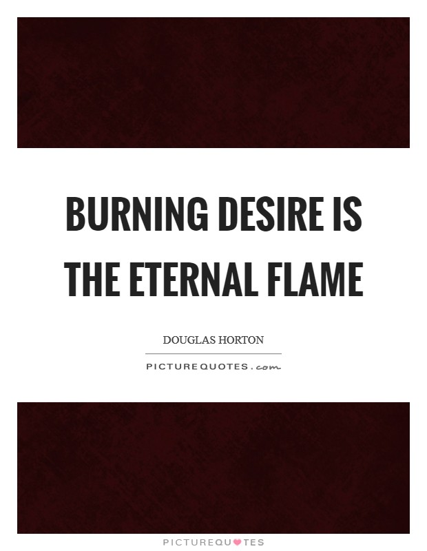Burning desire is the eternal flame Picture Quote #1