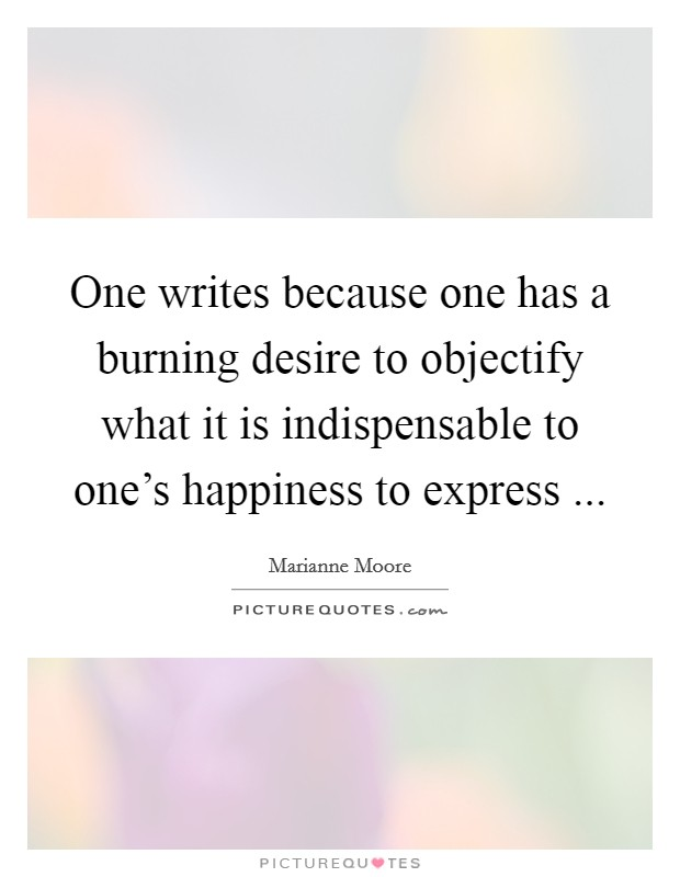 One writes because one has a burning desire to objectify what it is indispensable to one's happiness to express  Picture Quote #1