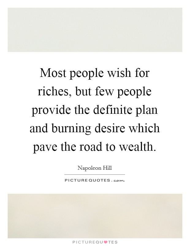 Most people wish for riches, but few people provide the definite plan and burning desire which pave the road to wealth Picture Quote #1