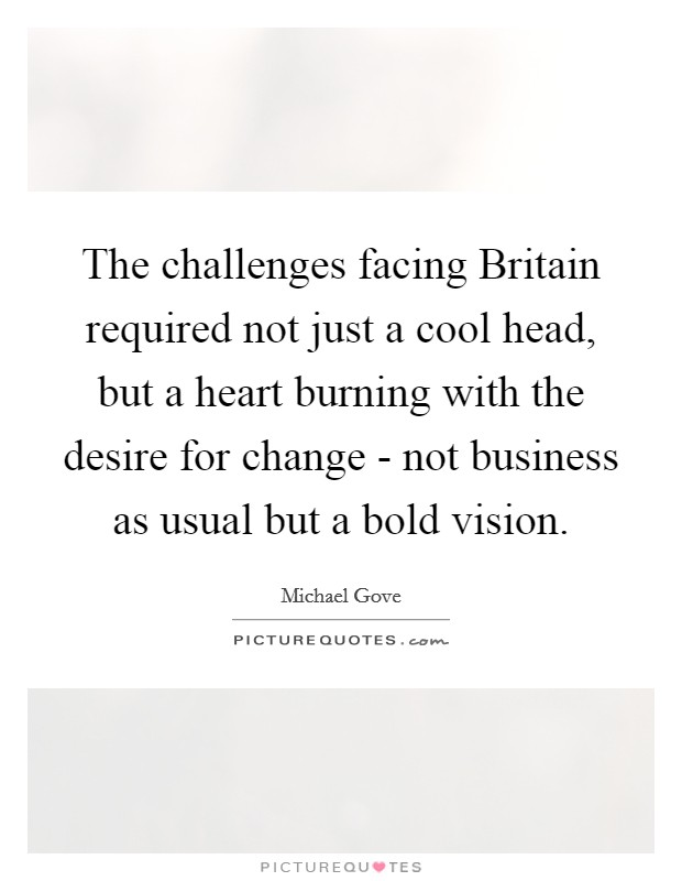 The challenges facing Britain required not just a cool head, but a heart burning with the desire for change - not business as usual but a bold vision Picture Quote #1