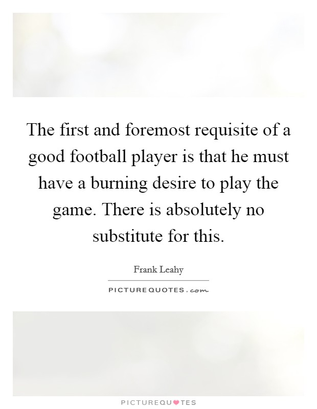 The first and foremost requisite of a good football player is that he must have a burning desire to play the game. There is absolutely no substitute for this Picture Quote #1