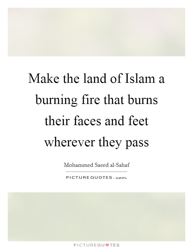 Make the land of Islam a burning fire that burns their faces and feet wherever they pass Picture Quote #1