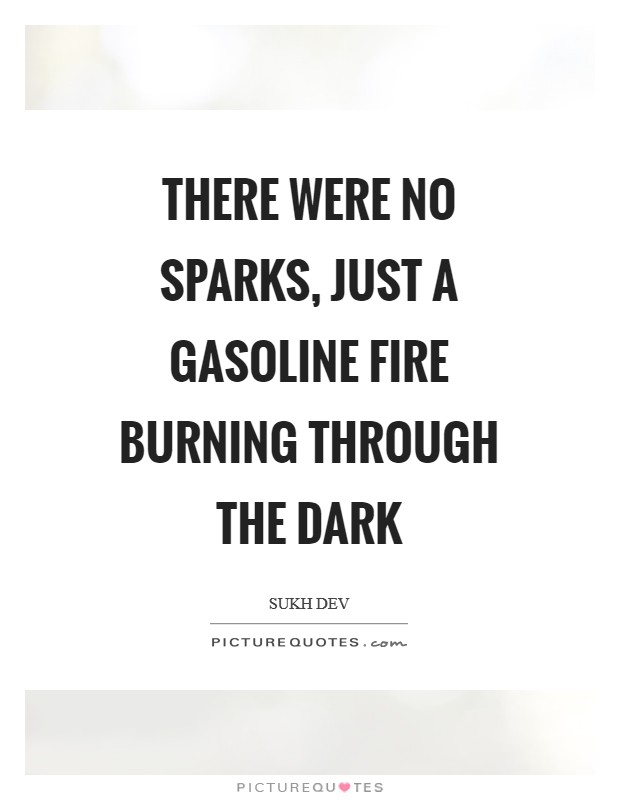 There were no sparks, just a gasoline fire burning through the dark Picture Quote #1