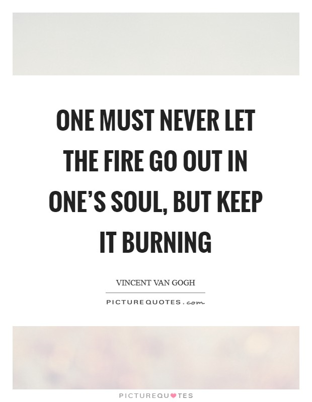 One must never let the fire go out in one's soul, but keep it burning Picture Quote #1