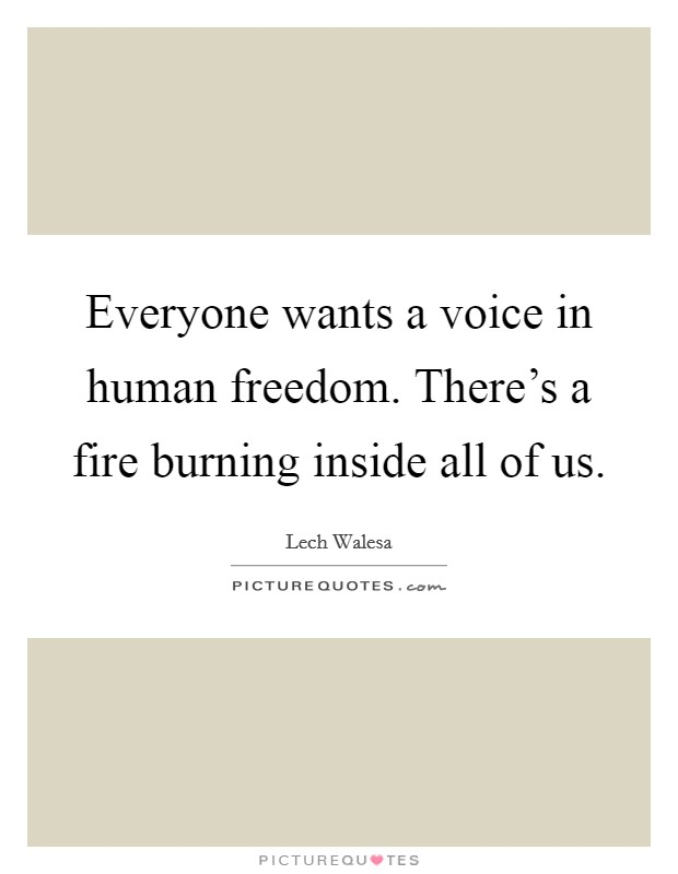 Everyone wants a voice in human freedom. There's a fire burning inside all of us Picture Quote #1