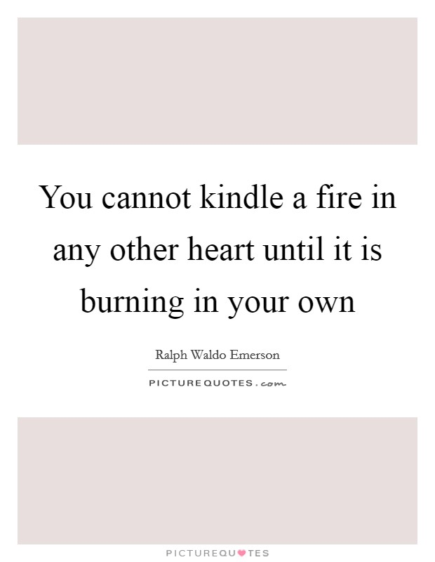 You cannot kindle a fire in any other heart until it is burning in your own Picture Quote #1