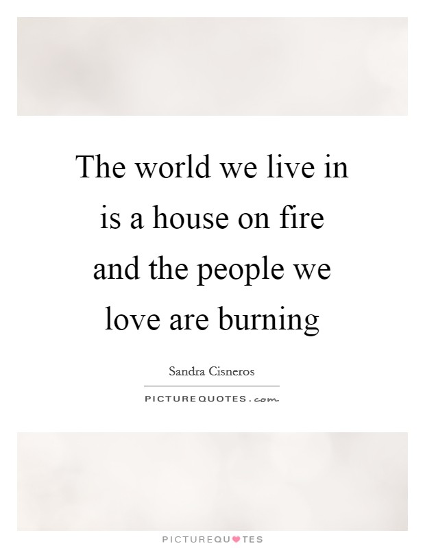 The world we live in is a house on fire and the people we love are burning Picture Quote #1