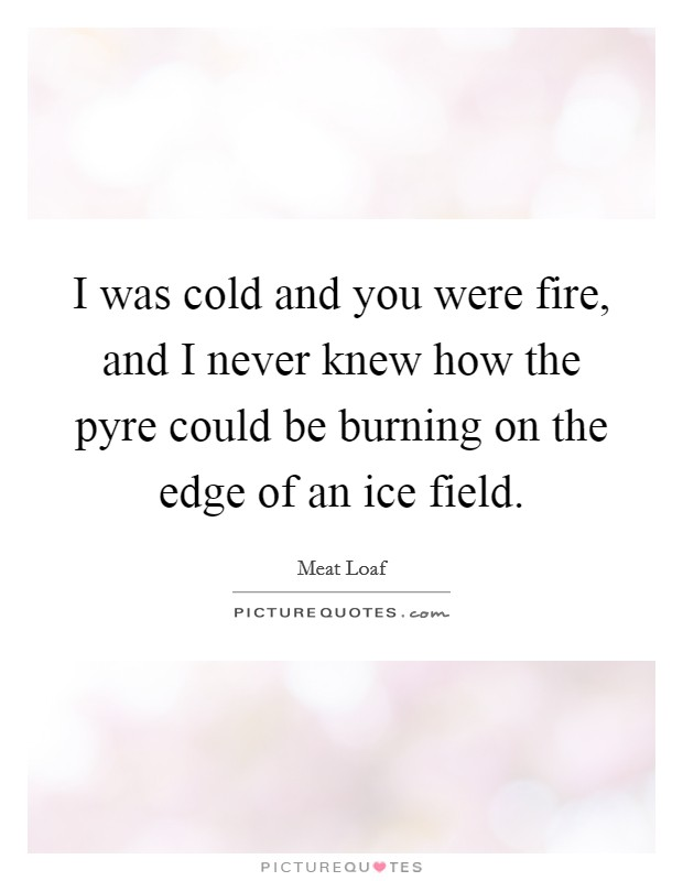 I was cold and you were fire, and I never knew how the pyre could be burning on the edge of an ice field Picture Quote #1