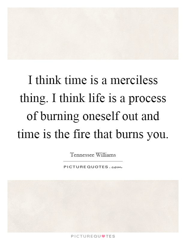 I think time is a merciless thing. I think life is a process of burning oneself out and time is the fire that burns you Picture Quote #1
