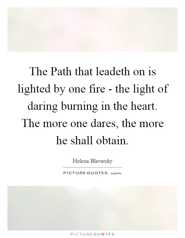 The Path that leadeth on is lighted by one fire - the light of daring burning in the heart. The more one dares, the more he shall obtain Picture Quote #1