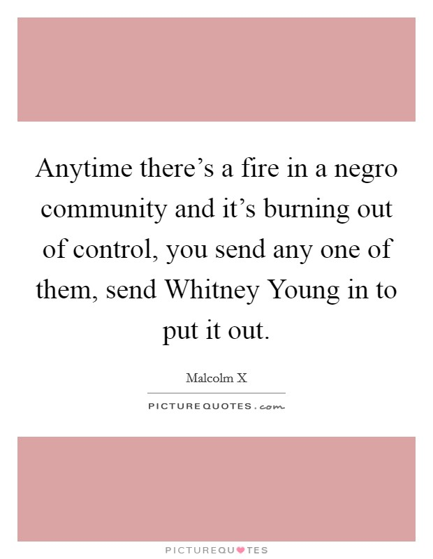 Anytime there's a fire in a negro community and it's burning out of control, you send any one of them, send Whitney Young in to put it out Picture Quote #1