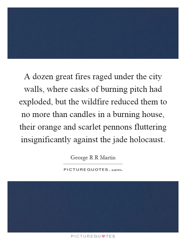 A dozen great fires raged under the city walls, where casks of burning pitch had exploded, but the wildfire reduced them to no more than candles in a burning house, their orange and scarlet pennons fluttering insignificantly against the jade holocaust Picture Quote #1