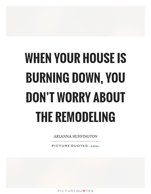 When your house is burning down, you don't worry about the remodeling Picture Quote #1