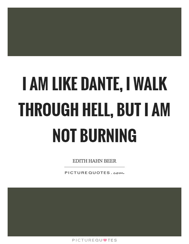 I am like Dante, I walk through hell, but I am not burning Picture Quote #1