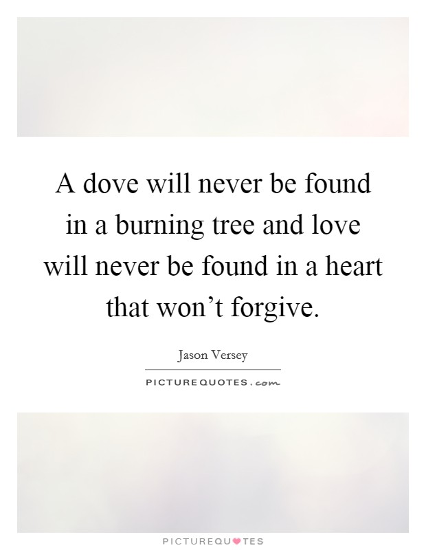 A dove will never be found in a burning tree and love will never be found in a heart that won't forgive Picture Quote #1