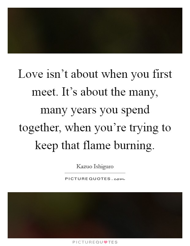 Love isn't about when you first meet. It's about the many, many years you spend together, when you're trying to keep that flame burning Picture Quote #1