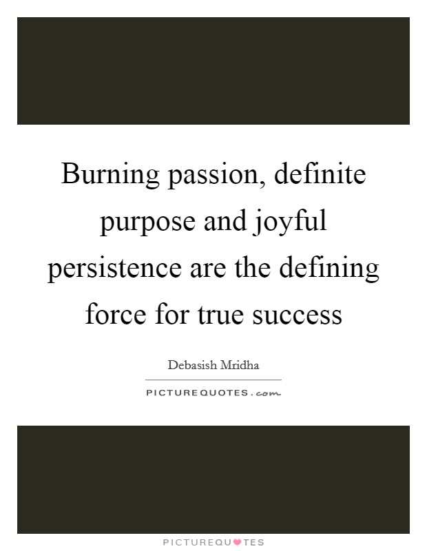 Burning passion, definite purpose and joyful persistence are the defining force for true success Picture Quote #1
