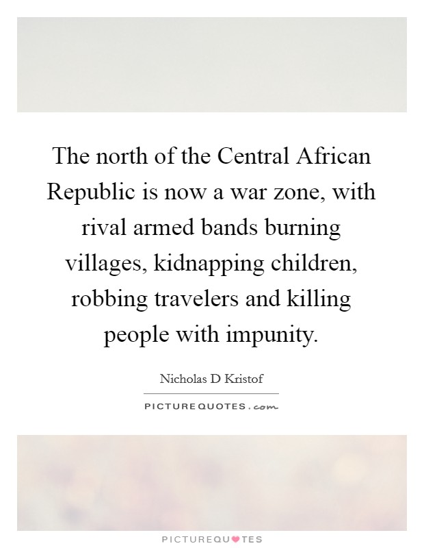 The north of the Central African Republic is now a war zone, with rival armed bands burning villages, kidnapping children, robbing travelers and killing people with impunity. Picture Quote #1