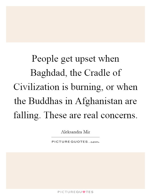 People get upset when Baghdad, the Cradle of Civilization is burning, or when the Buddhas in Afghanistan are falling. These are real concerns Picture Quote #1