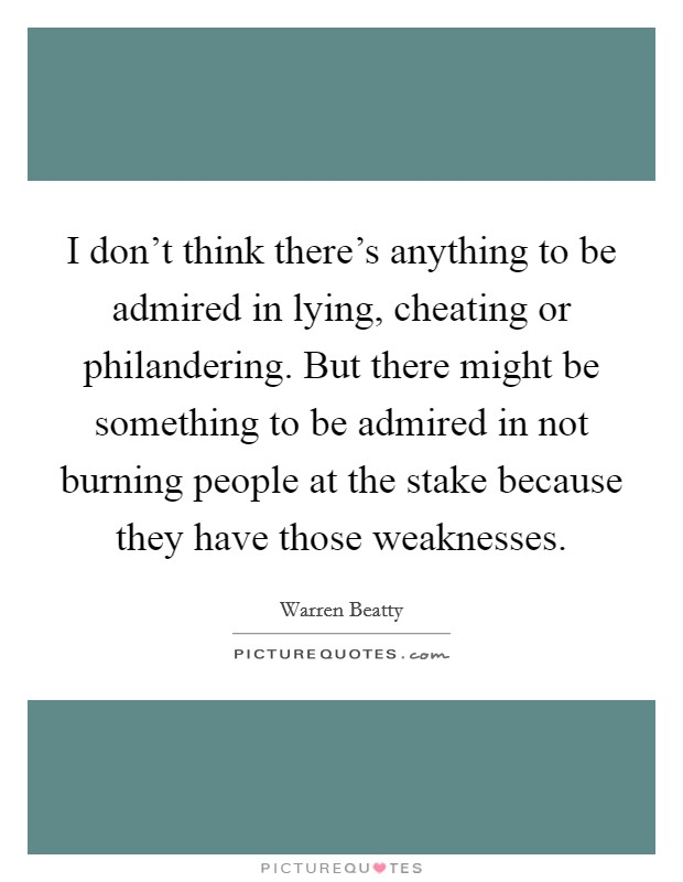 I don't think there's anything to be admired in lying, cheating or philandering. But there might be something to be admired in not burning people at the stake because they have those weaknesses Picture Quote #1