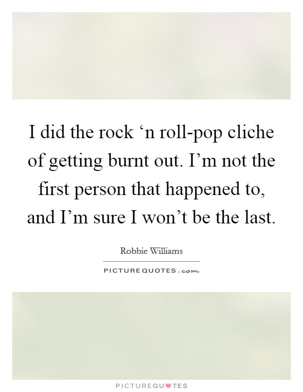 I did the rock 'n roll-pop cliche of getting burnt out. I'm not the first person that happened to, and I'm sure I won't be the last. Picture Quote #1
