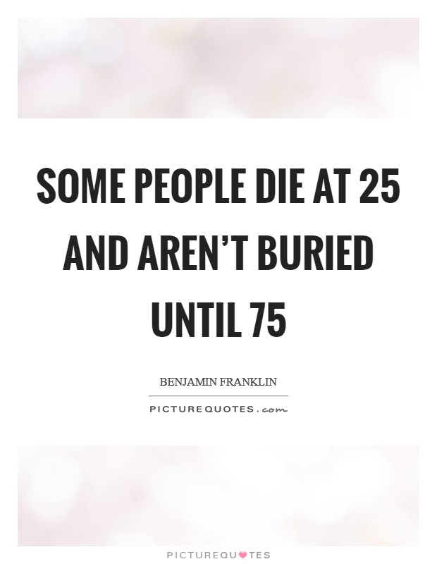 Some people die at 25 and aren't buried until 75 Picture Quote #1