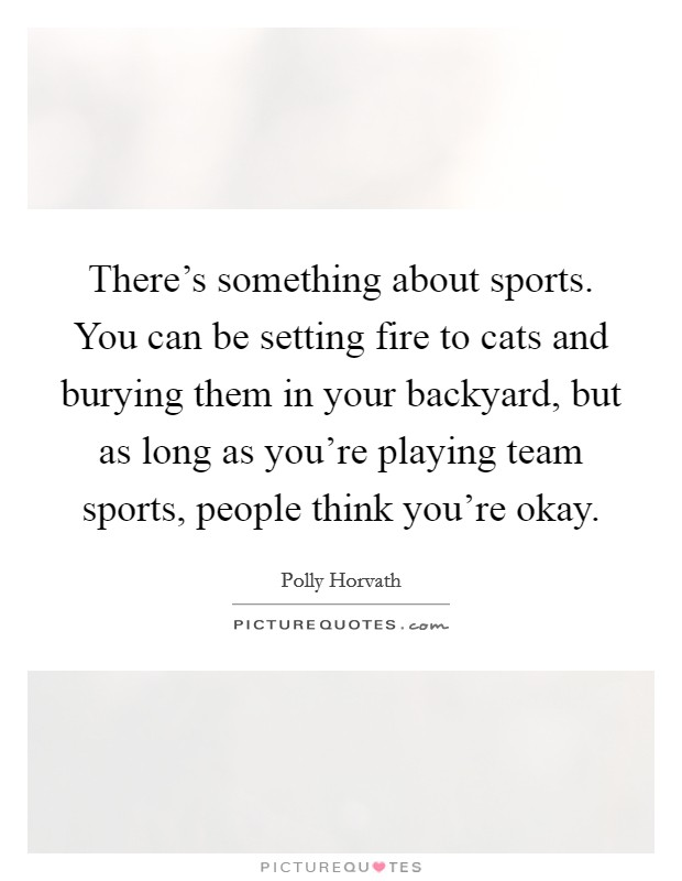 There's something about sports. You can be setting fire to cats and burying them in your backyard, but as long as you're playing team sports, people think you're okay Picture Quote #1