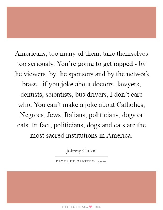 Americans, too many of them, take themselves too seriously. You're going to get rapped - by the viewers, by the sponsors and by the network brass - if you joke about doctors, lawyers, dentists, scientists, bus drivers, I don't care who. You can't make a joke about Catholics, Negroes, Jews, Italians, politicians, dogs or cats. In fact, politicians, dogs and cats are the most sacred institutions in America Picture Quote #1