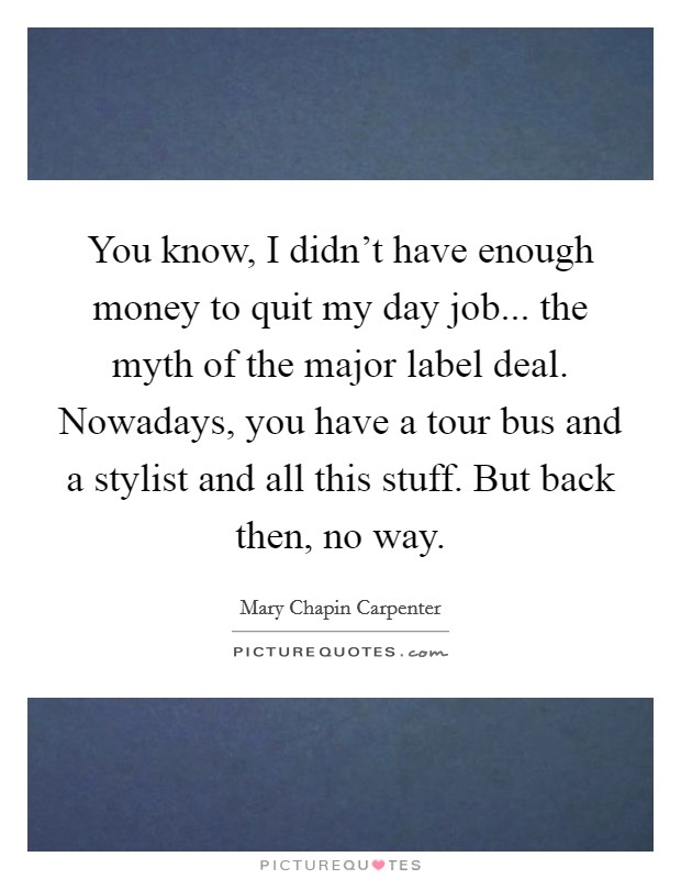 You know, I didn't have enough money to quit my day job... the myth of the major label deal. Nowadays, you have a tour bus and a stylist and all this stuff. But back then, no way Picture Quote #1