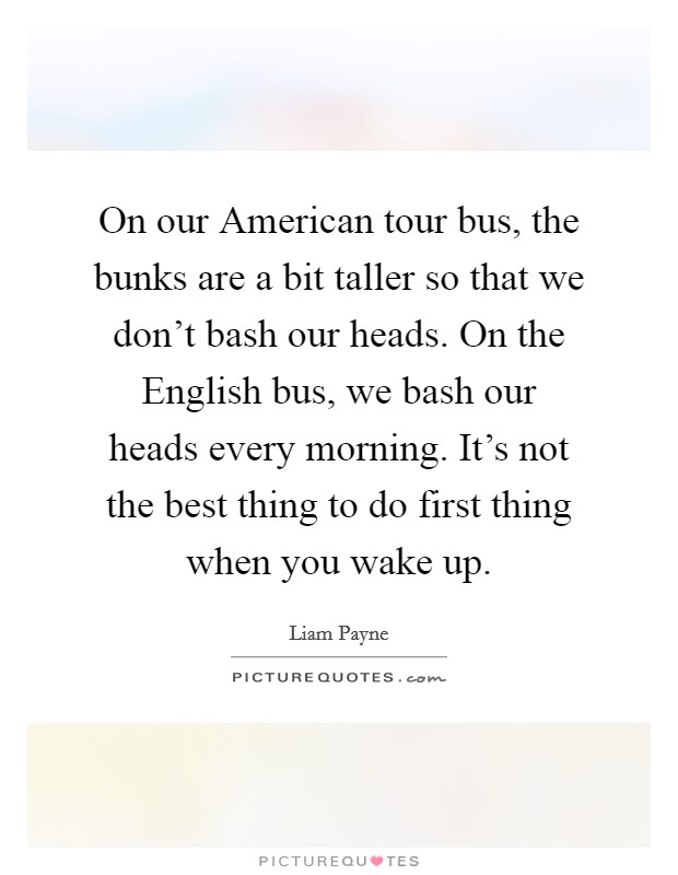 On our American tour bus, the bunks are a bit taller so that we don't bash our heads. On the English bus, we bash our heads every morning. It's not the best thing to do first thing when you wake up Picture Quote #1