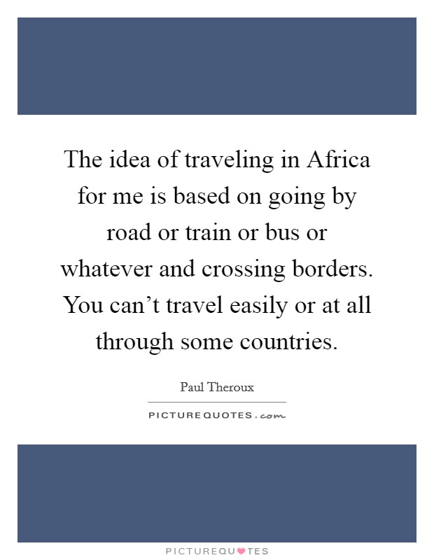 The idea of traveling in Africa for me is based on going by road or train or bus or whatever and crossing borders. You can't travel easily or at all through some countries Picture Quote #1
