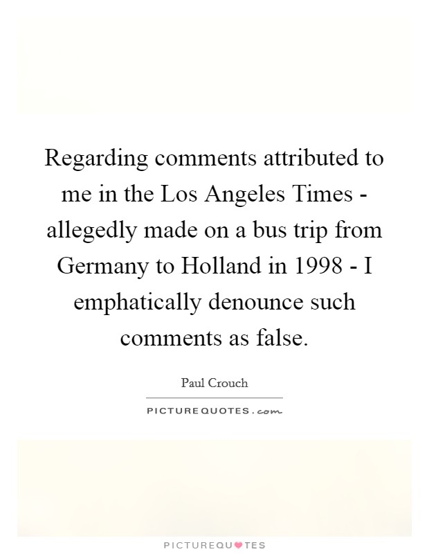 Regarding comments attributed to me in the Los Angeles Times - allegedly made on a bus trip from Germany to Holland in 1998 - I emphatically denounce such comments as false Picture Quote #1