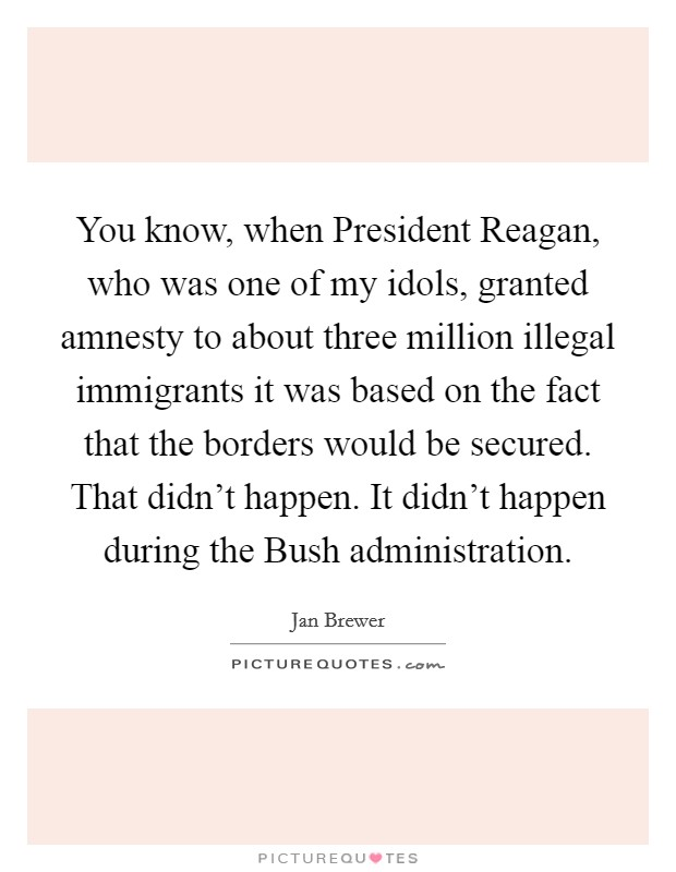 You know, when President Reagan, who was one of my idols, granted amnesty to about three million illegal immigrants it was based on the fact that the borders would be secured. That didn't happen. It didn't happen during the Bush administration Picture Quote #1