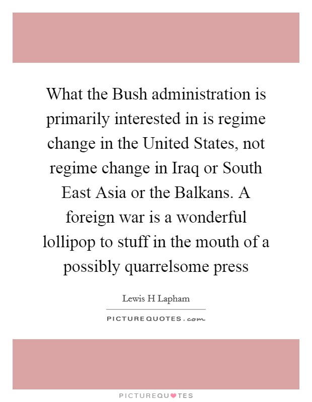 What the Bush administration is primarily interested in is regime change in the United States, not regime change in Iraq or South East Asia or the Balkans. A foreign war is a wonderful lollipop to stuff in the mouth of a possibly quarrelsome press Picture Quote #1