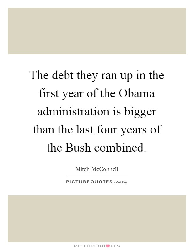 The debt they ran up in the first year of the Obama administration is bigger than the last four years of the Bush combined Picture Quote #1