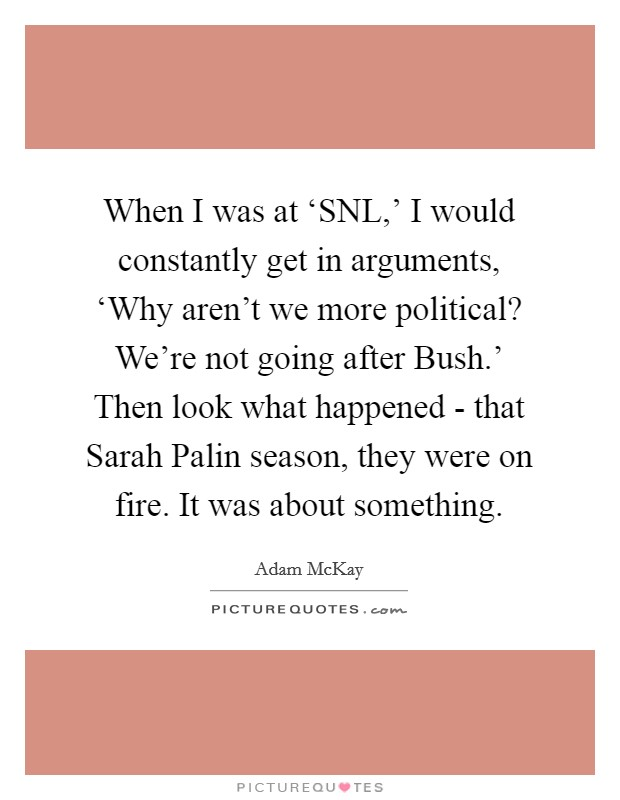 When I was at 'SNL,' I would constantly get in arguments, 'Why aren't we more political? We're not going after Bush.' Then look what happened - that Sarah Palin season, they were on fire. It was about something. Picture Quote #1