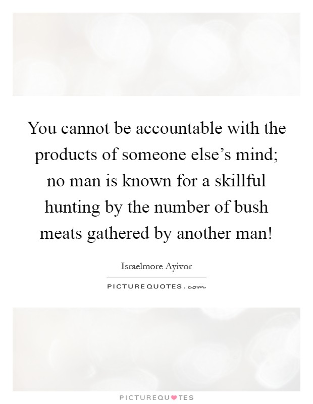 You cannot be accountable with the products of someone else's mind; no man is known for a skillful hunting by the number of bush meats gathered by another man! Picture Quote #1