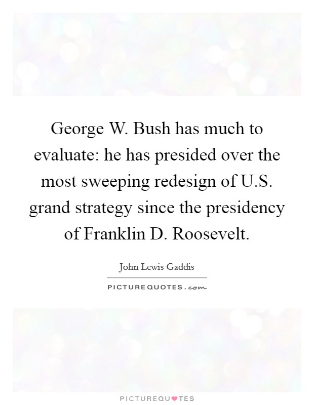 George W. Bush has much to evaluate: he has presided over the most sweeping redesign of U.S. grand strategy since the presidency of Franklin D. Roosevelt Picture Quote #1