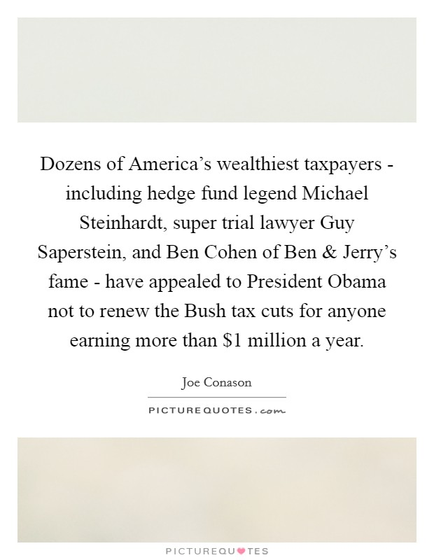 Dozens of America's wealthiest taxpayers - including hedge fund legend Michael Steinhardt, super trial lawyer Guy Saperstein, and Ben Cohen of Ben and Jerry's fame - have appealed to President Obama not to renew the Bush tax cuts for anyone earning more than $1 million a year Picture Quote #1