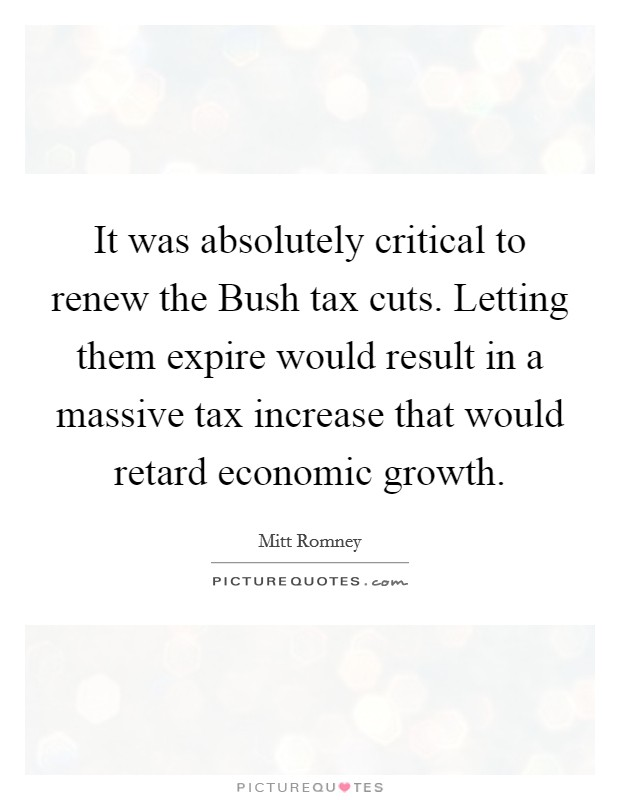 It was absolutely critical to renew the Bush tax cuts. Letting them expire would result in a massive tax increase that would retard economic growth Picture Quote #1
