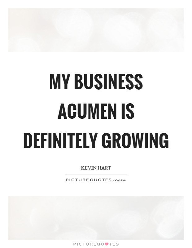 My business acumen is definitely growing Picture Quote #1