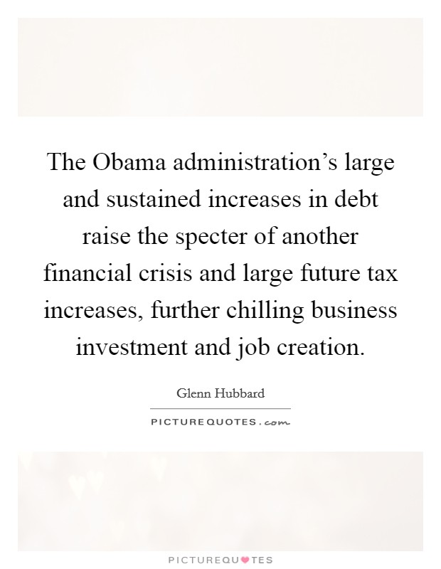 The Obama administration's large and sustained increases in debt raise the specter of another financial crisis and large future tax increases, further chilling business investment and job creation Picture Quote #1