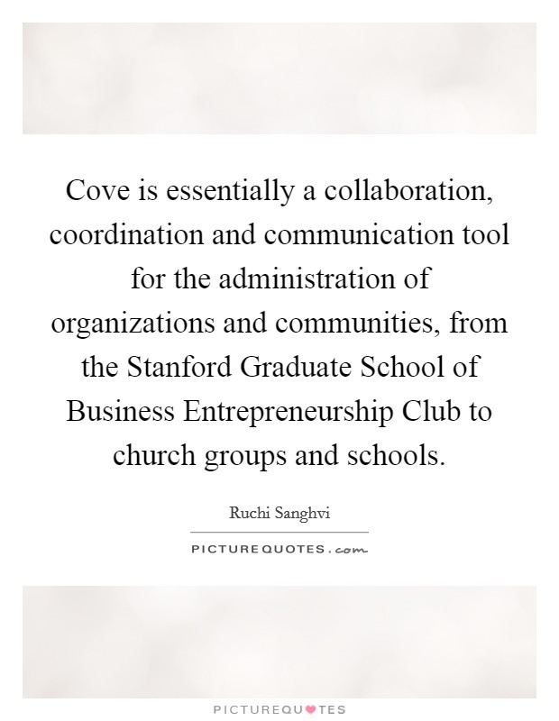 Cove is essentially a collaboration, coordination and communication tool for the administration of organizations and communities, from the Stanford Graduate School of Business Entrepreneurship Club to church groups and schools Picture Quote #1
